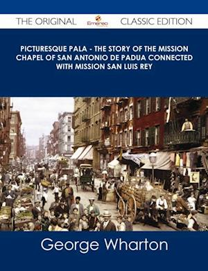 Picturesque Pala - The Story of the Mission Chapel of San Antonio de Padua Connected with Mission San Luis Rey - The Original Classic Edition af George Wharton James