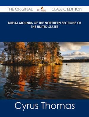 Burial Mounds of the Northern Sections of the United States - The Original Classic Edition af Cyrus Thomas