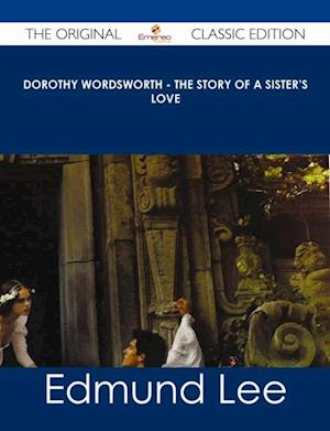 Dorothy Wordsworth - The Story of a Sister's Love - The Original Classic Edition af Edmund Lee