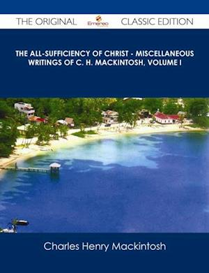 All-Sufficiency of Christ - Miscellaneous Writings of C. H. Mackintosh, Volume I - The Original Classic Edition af Charles Henry Mackintosh
