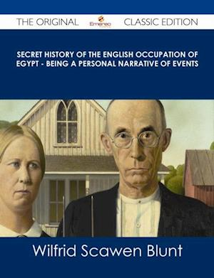 Secret History of the English Occupation of Egypt - Being a Personal Narrative of Events - The Original Classic Edition af Wilfrid Scawen Blunt