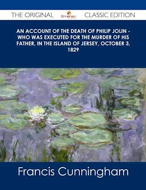 account of the Death of Philip Jolin - who was executed for the murder of his father, in the Island of Jersey, October 3, 1829 - The Original Classic Edition af Francis Cunningham