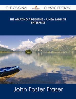 Amazing Argentine - A New Land of Enterprise - The Original Classic Edition af John Foster Fraser