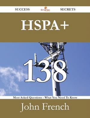 HSPA+ 138 Success Secrets - 138 Most Asked Questions On HSPA+ - What You Need To Know af John French