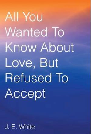 All You Wanted to Know about Love, But Refused to Accept af J. E. White