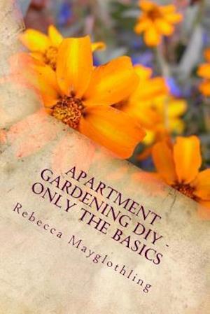 Apartment Gardening DIY - Only the Basics af Rebecca Mayglothling