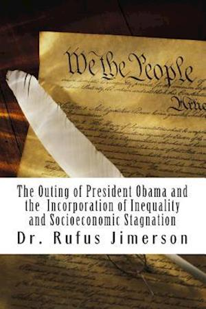 The Outing of President Obama and the Incorporation of Inequality and Socioeconomic Stagnation af Dr Rufus O. Jimerson, Rufus O. Jimerson