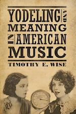 Yodeling and Meaning in American Music (American Made Music Series)