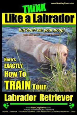 Think Like a Labrador, But Don't Eat Your Poop! Labrador Breed Expert Dog Training af Paul Allen Pearce, MR Paul Allen Pearce