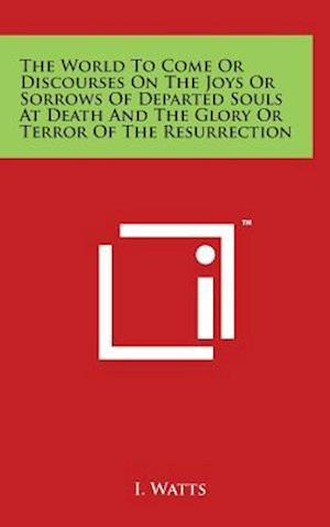 The World to Come or Discourses on the Joys or Sorrows of Departed Souls at Death and the Glory or Terror of the Resurrection af I. Watts