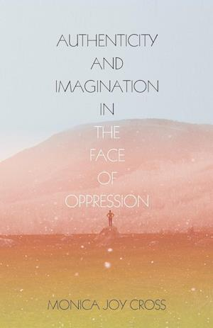 Authenticity and Imagination in the Face of Oppression af Monica Joy Cross