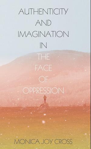 Bog, hardback Authenticity and Imagination in the Face of Oppression af Monica Joy Cross