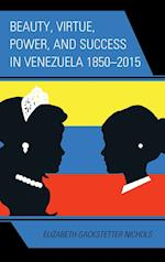 Beauty, Virtue, Power, and Success in Venezuela 1850-2015