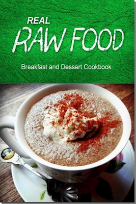 Real Raw Food - Breakfast and Dessert Cookbook