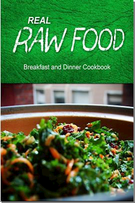Real Raw Food - Breakfast and Dinner Cookbook