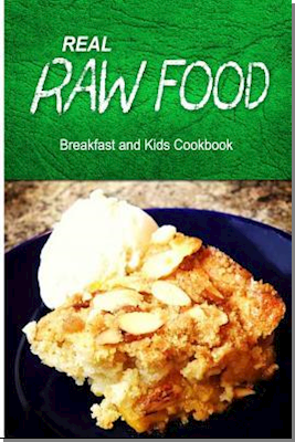 Real Raw Food - Breakfast and Kids Cookbook