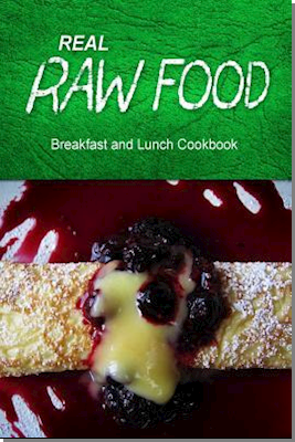 Real Raw Food - Breakfast and Lunch Cookbook