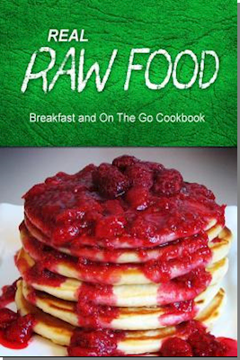Real Raw Food - Breakfast and on the Go Cookbook