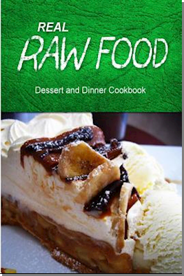 Real Raw Food - Dessert and Dinner Cookbook