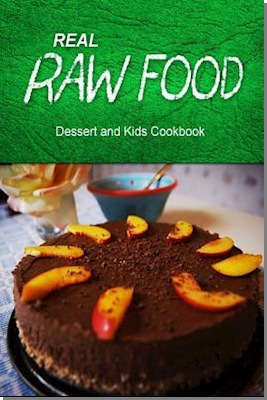Real Raw Food - Dessert and Kids Cookbook