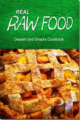 Real Raw Food Dessert and Snacks Cookbook