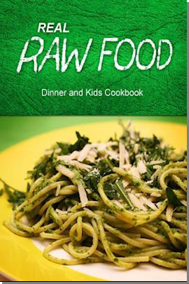 Real Raw Food - Dinner and Kids Cookbook