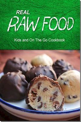 Real Raw Food - Kids and on the Go Cookbook