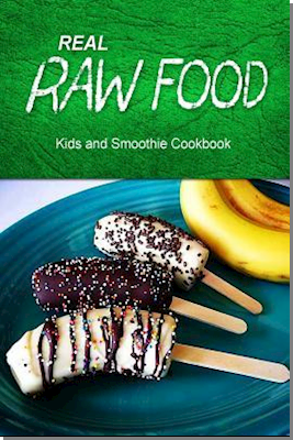 Real Raw Food - Kids and Smoothie Cookbook