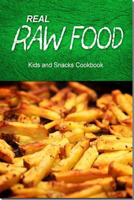 Real Raw Food - Kids and Snacks Cookbook