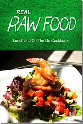 Real Raw Food - Lunch and on the Go Cookbook
