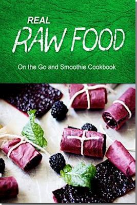Real Raw Food - On the Go and Smoothie Cookbook