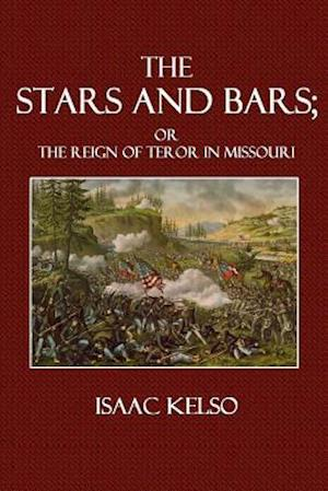 Stars and Bars; or the Reign of Terror in Missouri af Isaac Kelso