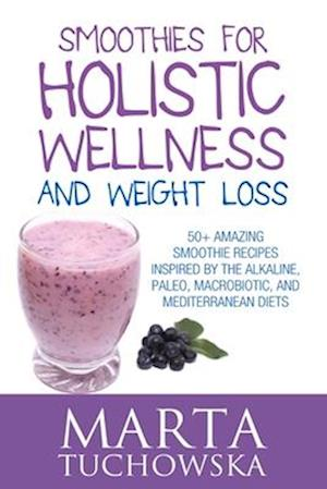 Smoothies for Holistic Wellness and Weight Loss af Marta Tuchowska