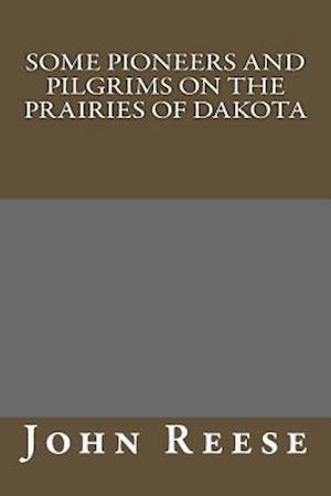 Some Pioneers and Pilgrims on the Prairies of Dakota af John B. Reese, H. B. Reese