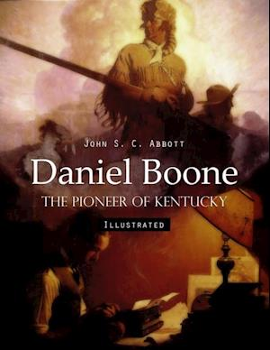 Daniel Boone: The Pioneer of Kentucky (Illustrated) af John S. C. Abbott