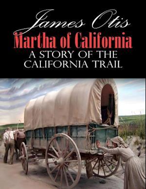 Martha of California; A Story of the California Trail af James Otis