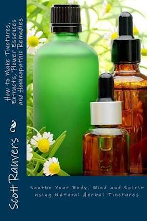 How to Make Tinctures, Extracts, Flower Essences and Homeopathic Remedies af MR Scott Rauvers
