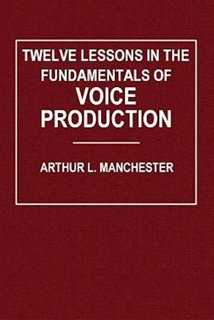 Twelve Lessons in the Fundamentals of Voice Production af Arthur L. Manchester
