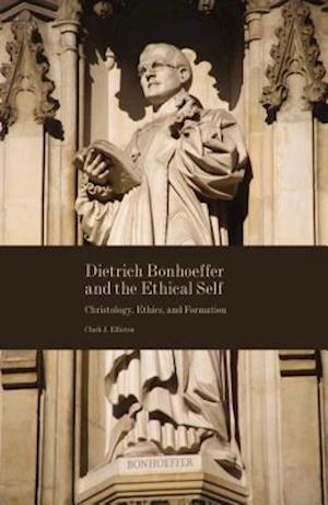 Dietrich Bonhoeffer and the Ethical Self af Clark J. Elliston