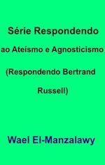 Serie Respondendo ao Ateismo e Agnosticismo (Respondendo Bertrand Russell)