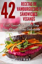 42 Recetas de Hamburguesas y Sandwiches Veganos: Facil, Sencillo e Ideal Para Una Alimentacion Saludable