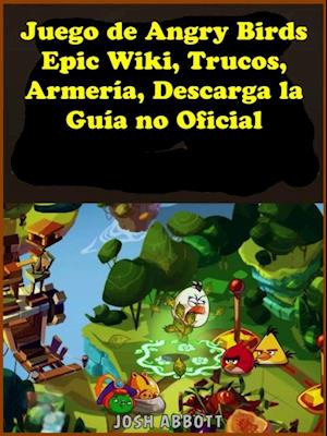 Juego de Angry Birds Epic Wiki, Trucos, Armeria, Descarga la Guia no Oficial af Joshua Abbott