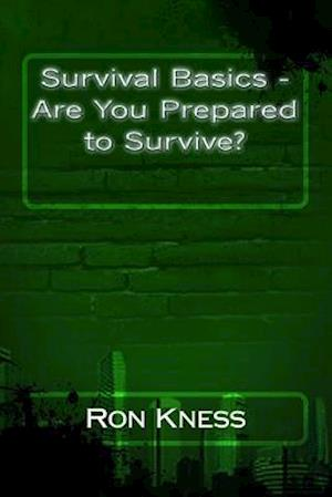 Survival Basics - Are You Prepared to Survive? af Ron Kness