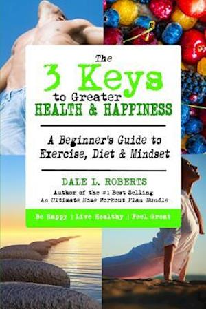 The 3 Keys to Greater Health & Happiness af Dale L. Roberts