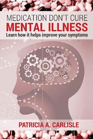 Medication Don't Cure Mental Illness af Patricia a. Carlisle