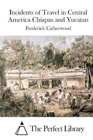 Incidents of Travel in Central America Chiapas and Yucatan af Frederick Catherwood