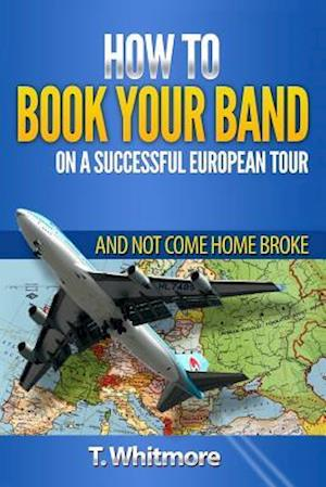 How to Book Your Band on a Successful European Tour af T. Whitmore