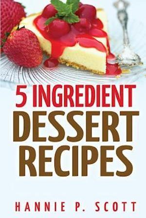 5 Ingredient Dessert Recipes af Hannie P. Scott