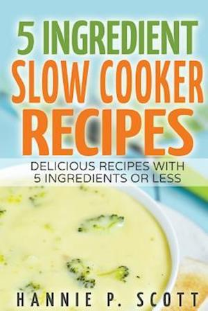 5 Ingredient Slow Cooker Recipes af Hannie P. Scott
