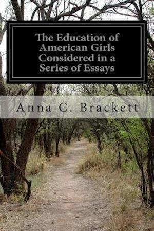The Education of American Girls Considered in a Series of Essays af Anna C. Brackett